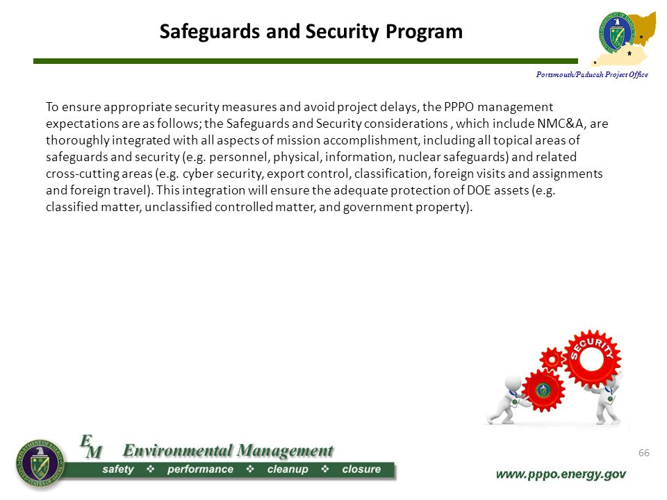 Safeguards and Security Program Portsmouth/Paducah Project Office The program helps to: Identify what needs protected Establish clear roles and responsibilities Implement DOE requirements though line management Establish oversight programs to assure requirements are implemented Seek and implement continuous improvement The Safeguards and Security Program incorporates the following principles: Integration of Safeguards and Security with all aspects of mission accomplishment Protection requirements are commensurate with the consequences of loss or misuse of the protected asset Responsibility for the implementation of protection measures resides with DOE line management elements responsible for mission accomplishment Authority is delegated to appropriate levels to promote efficiency and effectiveness 67 The Safeguards and Security Program ensures that the Department of Energy efficiently and effectively meets all its obligations to protect Special Nuclear Material, other nuclear materials, classified matter, sensitive information, government property, and the safety and security of employees, contractors, and the general public.