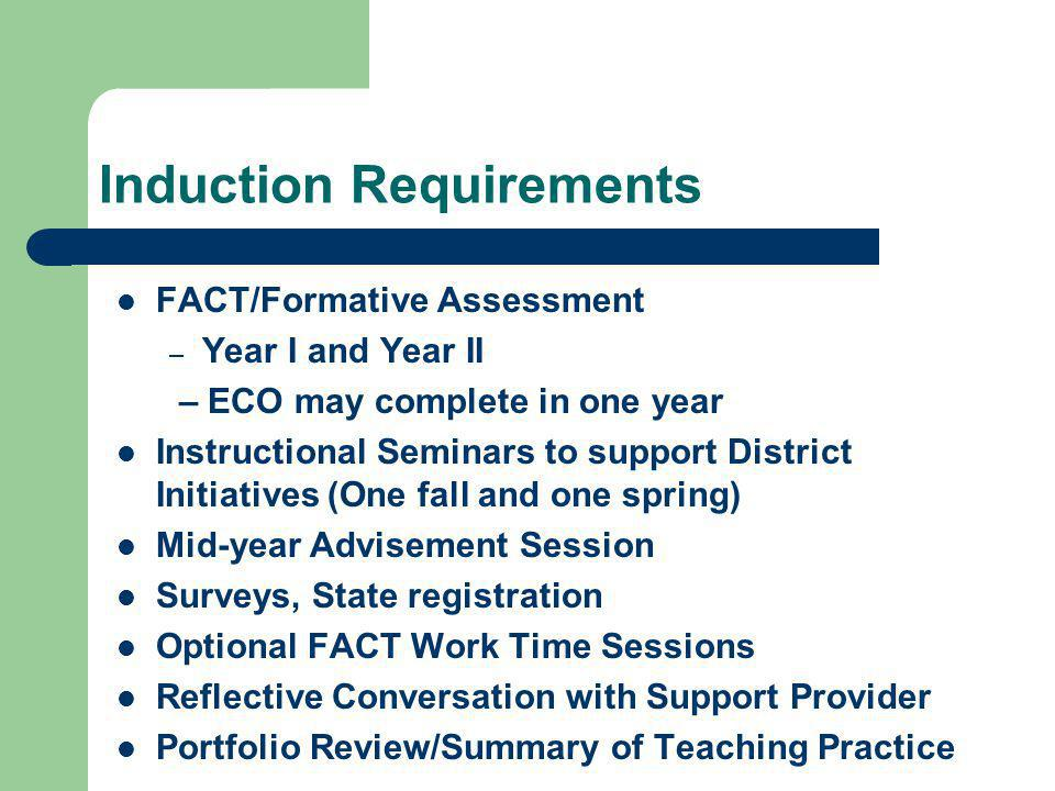 Induction Requirements FACT/Formative Assessment – Year I and Year II – ECO may complete in one year Instructional Seminars to support District Initiatives (One fall and one spring) Mid-year Advisement Session Surveys, State registration Optional FACT Work Time Sessions Reflective Conversation with Support Provider Portfolio Review/Summary of Teaching Practice