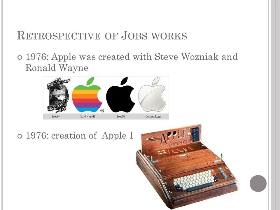1976: Apple was created with Steve Wozniak and Ronald Wayne 1976: creation of Apple I R ETROSPECTIVE OF J OBS WORKS