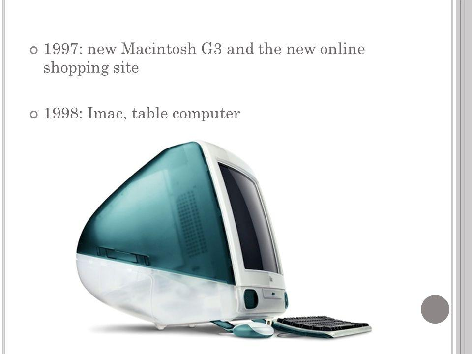 1997: new Macintosh G3 and the new online shopping site 1998: Imac, table computer