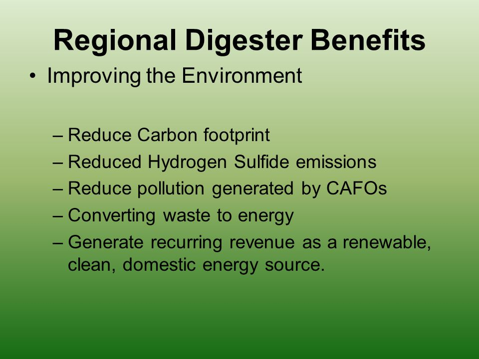 Regional Digester Benefits Improving the Environment –Reduce Carbon footprint –Reduced Hydrogen Sulfide emissions –Reduce pollution generated by CAFOs –Converting waste to energy –Generate recurring revenue as a renewable, clean, domestic energy source.