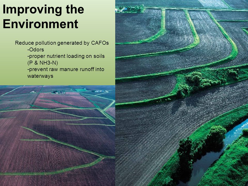 Improving the Environment Reduce pollution generated by CAFOs -Odors -proper nutrient loading on soils (P & NH3-N) -prevent raw manure runoff into waterways