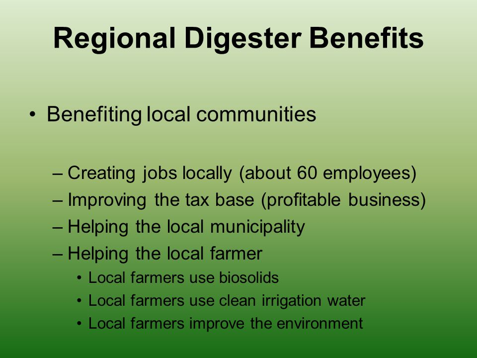 Regional Digester Benefits Benefiting local communities –Creating jobs locally (about 60 employees) –Improving the tax base (profitable business) –Helping the local municipality –Helping the local farmer Local farmers use biosolids Local farmers use clean irrigation water Local farmers improve the environment