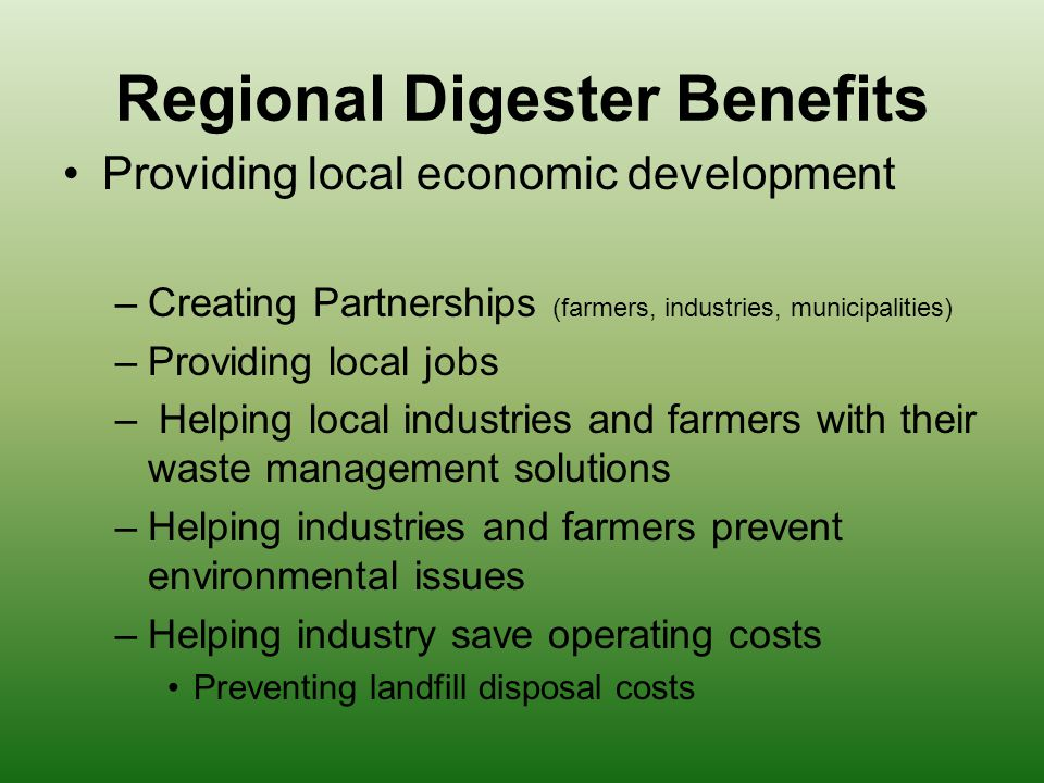Regional Digester Benefits Providing local economic development –Creating Partnerships (farmers, industries, municipalities) –Providing local jobs – Helping local industries and farmers with their waste management solutions –Helping industries and farmers prevent environmental issues –Helping industry save operating costs Preventing landfill disposal costs
