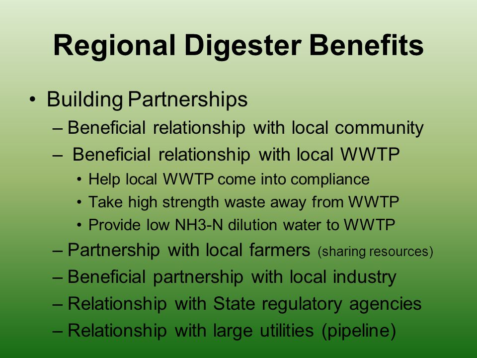 Regional Digester Benefits Building Partnerships –Beneficial relationship with local community – Beneficial relationship with local WWTP Help local WWTP come into compliance Take high strength waste away from WWTP Provide low NH3-N dilution water to WWTP –Partnership with local farmers (sharing resources) –Beneficial partnership with local industry –Relationship with State regulatory agencies –Relationship with large utilities (pipeline)