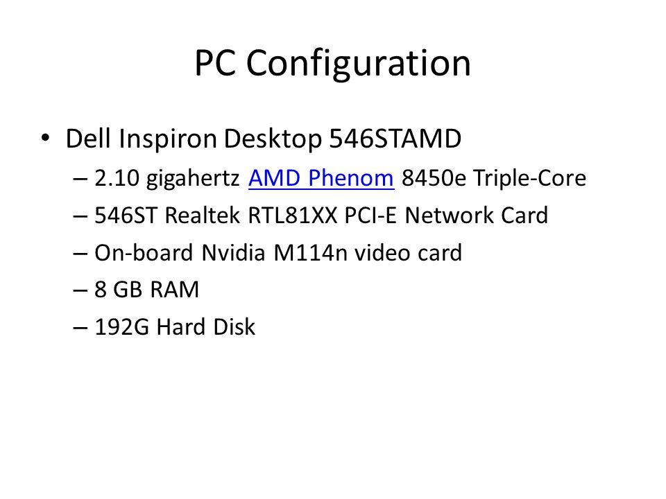 PC Configuration Dell Inspiron Desktop 546STAMD – 2.10 gigahertz AMD Phenom 8450e Triple-CoreAMD Phenom – 546ST Realtek RTL81XX PCI-E Network Card – On-board Nvidia M114n video card – 8 GB RAM – 192G Hard Disk