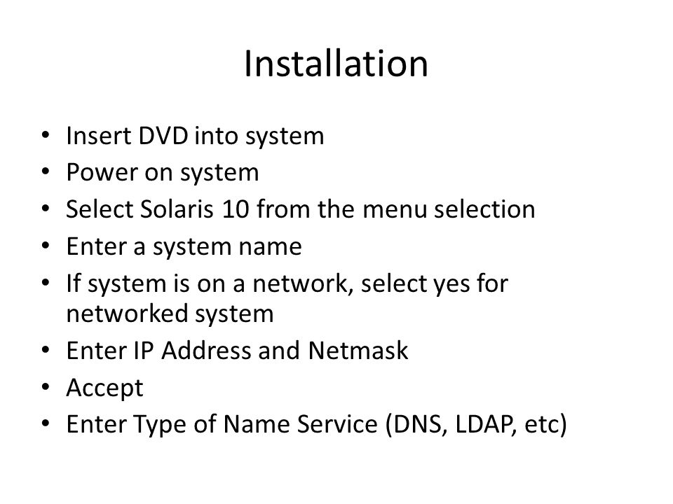 Installation Insert DVD into system Power on system Select Solaris 10 from the menu selection Enter a system name If system is on a network, select yes for networked system Enter IP Address and Netmask Accept Enter Type of Name Service (DNS, LDAP, etc)