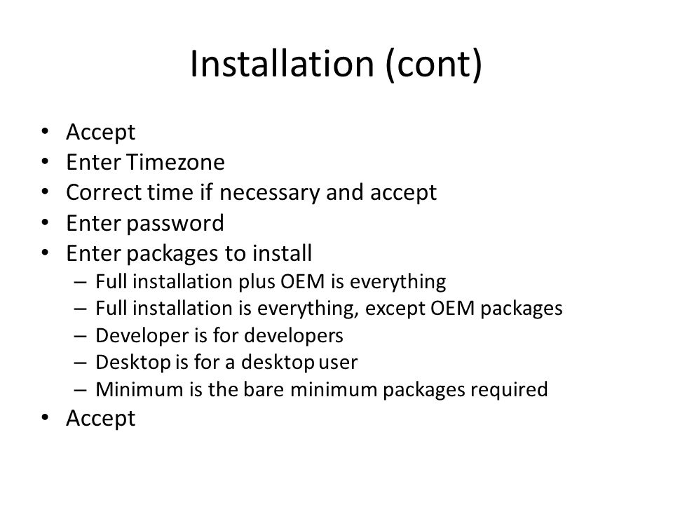 Installation (cont) Accept Enter Timezone Correct time if necessary and accept Enter password Enter packages to install – Full installation plus OEM is everything – Full installation is everything, except OEM packages – Developer is for developers – Desktop is for a desktop user – Minimum is the bare minimum packages required Accept