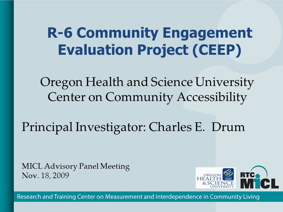 R-6 Community Engagement Evaluation Project (CEEP) Oregon Health and Science University Center on Community Accessibility Principal Investigator: Charles E.