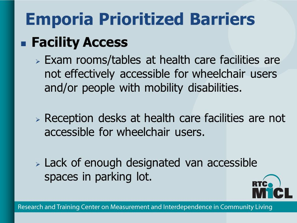 Emporia Prioritized Barriers Facility Access Exam rooms/tables at health care facilities are not effectively accessible for wheelchair users and/or people with mobility disabilities.