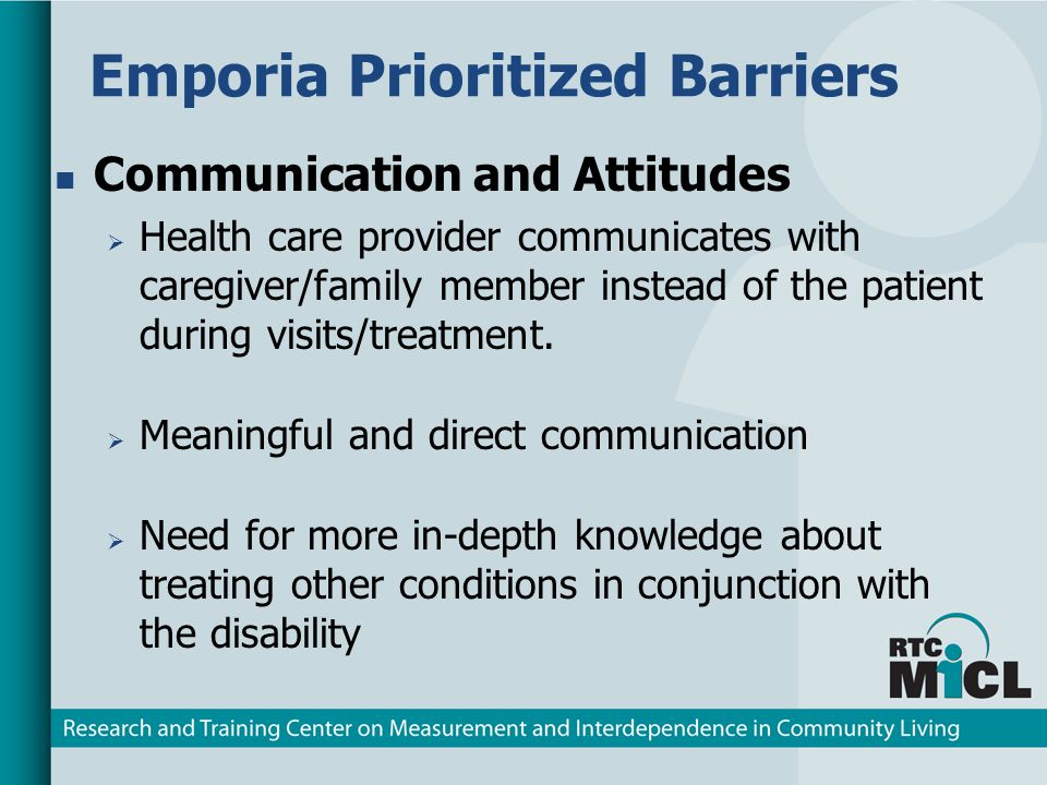 Emporia Prioritized Barriers Communication and Attitudes Health care provider communicates with caregiver/family member instead of the patient during visits/treatment.