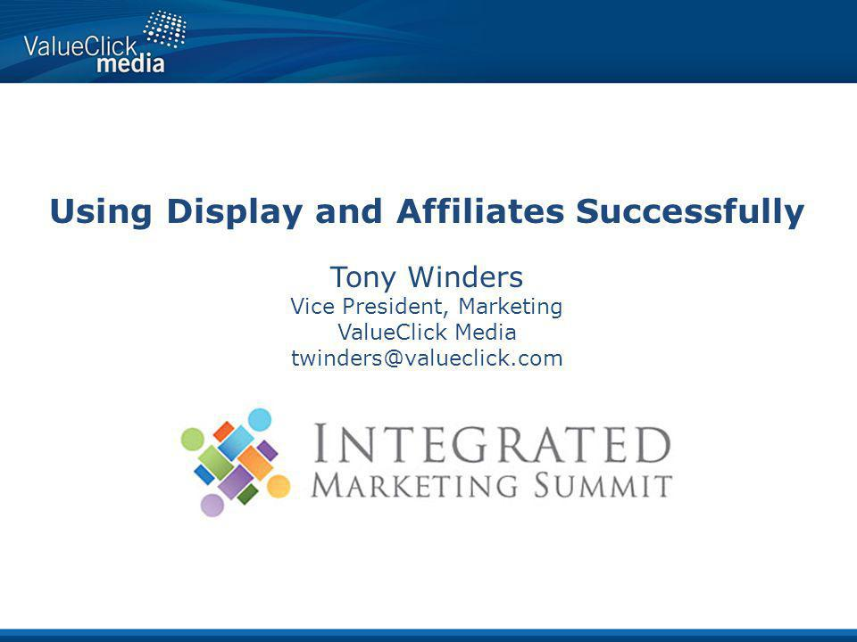 Using Display and Affiliates Successfully Tony Winders Vice President, Marketing ValueClick Media twinders@valueclick.com