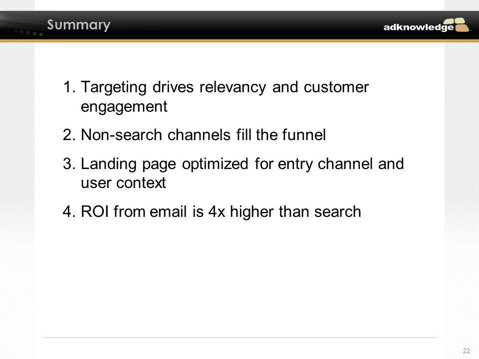 22 Summary 1.Targeting drives relevancy and customer engagement 2.Non-search channels fill the funnel 3.Landing page optimized for entry channel and user context 4.ROI from email is 4x higher than search
