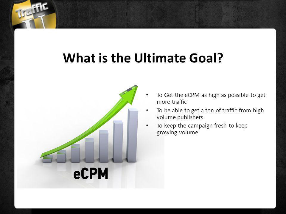 What is the Ultimate Goal? To Get the eCPM as high as possible to get more traffic To be able to get a ton of traffic from high volume publishers To k
