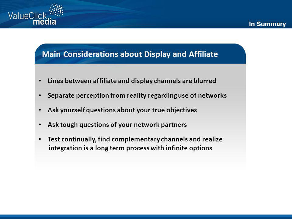 In Summary Main Considerations about Display and Affiliate Lines between affiliate and display channels are blurred Separate perception from reality regarding use of networks Ask yourself questions about your true objectives Ask tough questions of your network partners Test continually, find complementary channels and realize integration is a long term process with infinite options