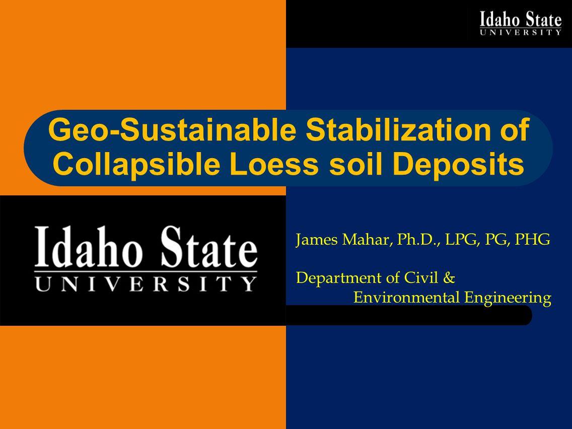 Geo-Sustainable Stabilization of Collapsible Loess soil Deposits James Mahar, Ph.D., LPG, PG, PHG Department of Civil & Environmental Engineering