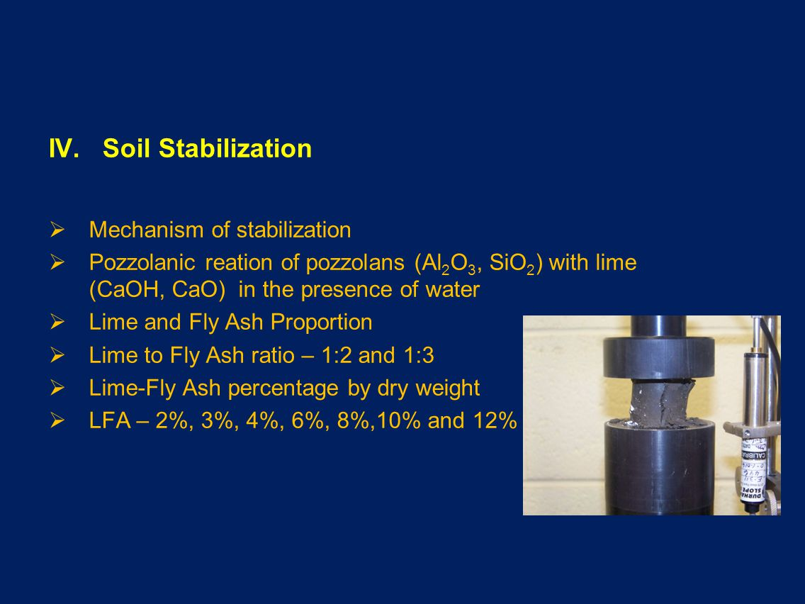IV. Soil Stabilization Mechanism of stabilization Pozzolanic reation of pozzolans (Al 2 O 3, SiO 2 ) with lime (CaOH, CaO) in the presence of water Li