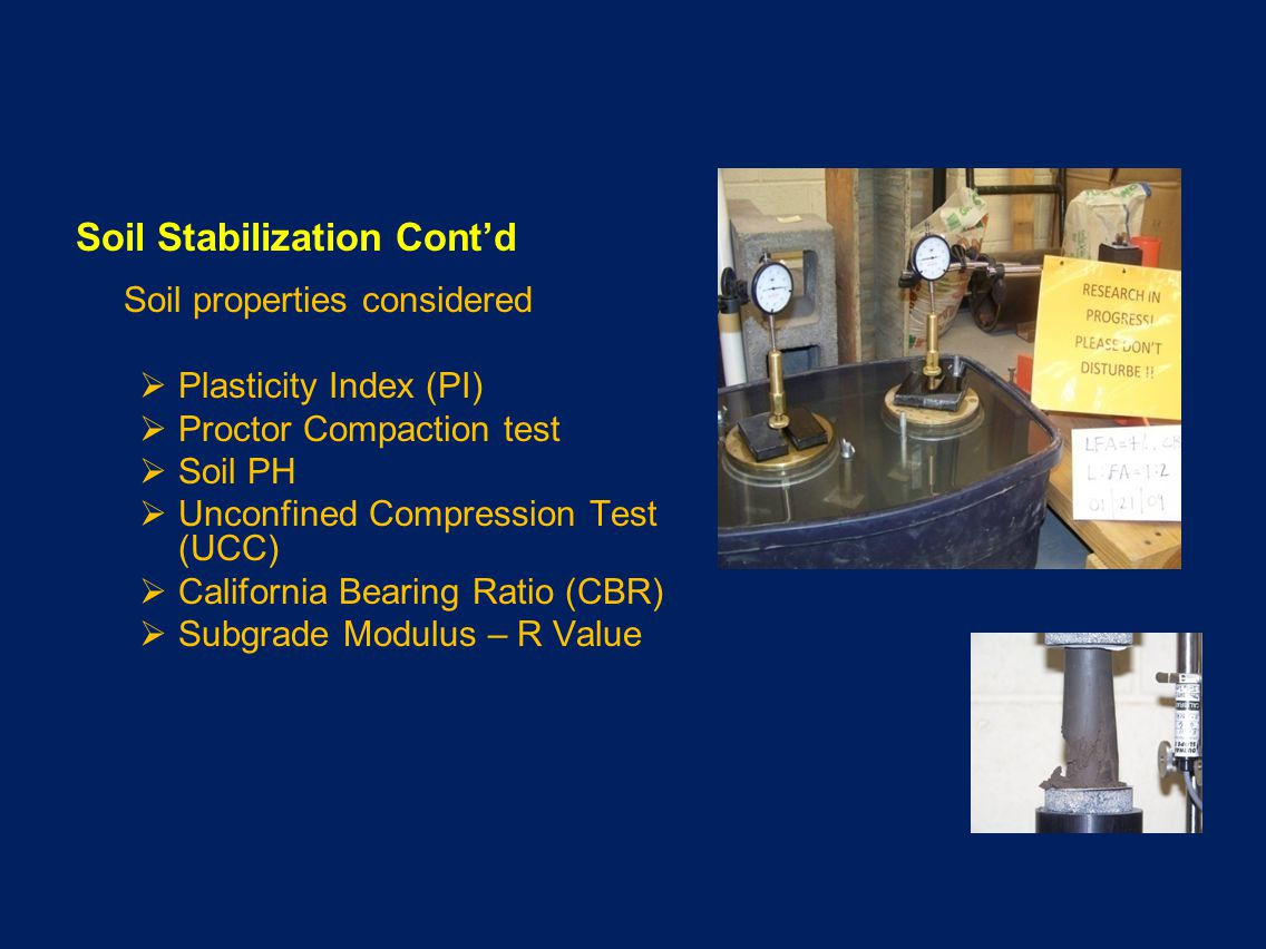 Soil Stabilization Contd Soil properties considered Plasticity Index (PI) Proctor Compaction test Soil PH Unconfined Compression Test (UCC) California