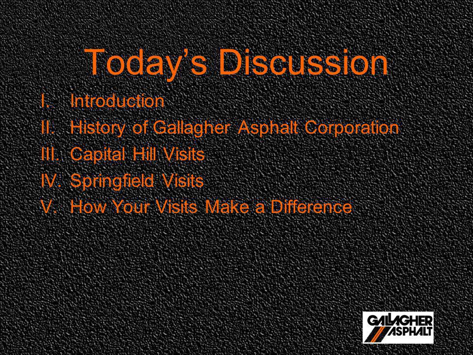 Todays Discussion I.Introduction II.History of Gallagher Asphalt Corporation III.Capital Hill Visits IV.Springfield Visits V.How Your Visits Make a Difference