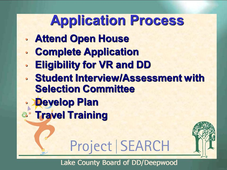 Application Process Attend Open House Attend Open House Complete Application Complete Application Eligibility for VR and DD Eligibility for VR and DD Student Interview/Assessment with Selection Committee Student Interview/Assessment with Selection Committee Develop Plan Develop Plan Travel Training Travel Training