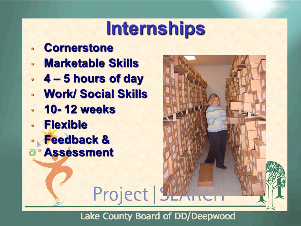 Internships Cornerstone Cornerstone Marketable Skills Marketable Skills 4 – 5 hours of day 4 – 5 hours of day Work/ Social Skills Work/ Social Skills 10- 12 weeks 10- 12 weeks Flexible Flexible Feedback & Assessment Feedback & Assessment