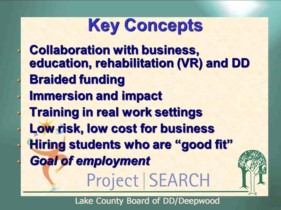 Key Concepts Collaboration with business, education, rehabilitation (VR) and DD Collaboration with business, education, rehabilitation (VR) and DD Braided funding Braided funding Immersion and impact Immersion and impact Training in real work settings Training in real work settings Low risk, low cost for business Low risk, low cost for business Hiring students who are good fit Hiring students who are good fit Goal of employment Goal of employment
