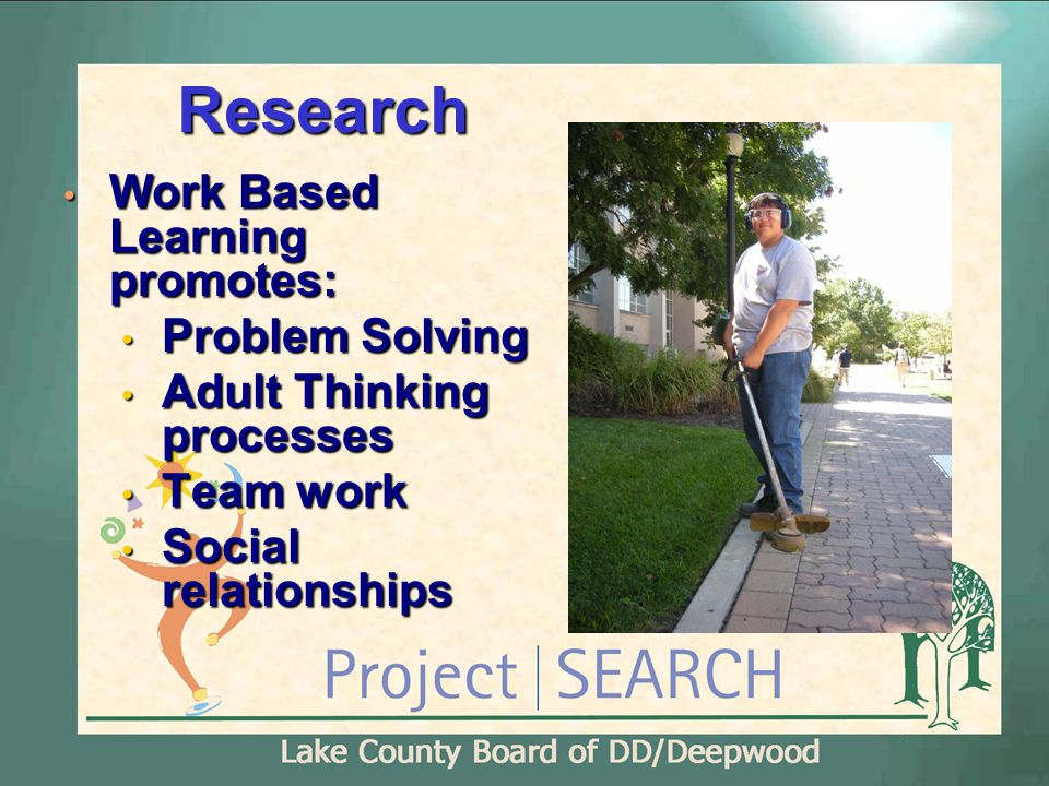Research Work Based Learning promotes: Work Based Learning promotes: Problem Solving Problem Solving Adult Thinking processes Adult Thinking processes Team work Team work Social relationships Social relationships