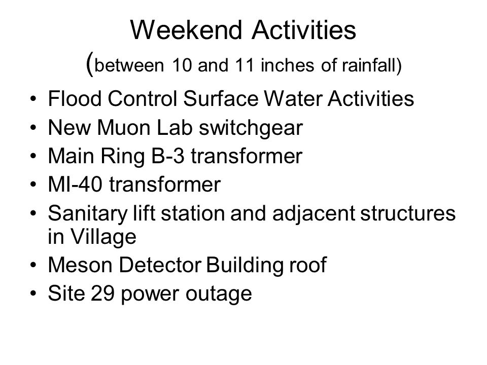 Weekend Activities ( between 10 and 11 inches of rainfall) Flood Control Surface Water Activities New Muon Lab switchgear Main Ring B-3 transformer MI-40 transformer Sanitary lift station and adjacent structures in Village Meson Detector Building roof Site 29 power outage