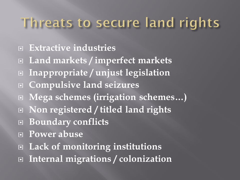 Extractive industries Land markets / imperfect markets Inappropriate / unjust legislation Compulsive land seizures Mega schemes (irrigation schemes…) Non registered / titled land rights Boundary conflicts Power abuse Lack of monitoring institutions Internal migrations / colonization