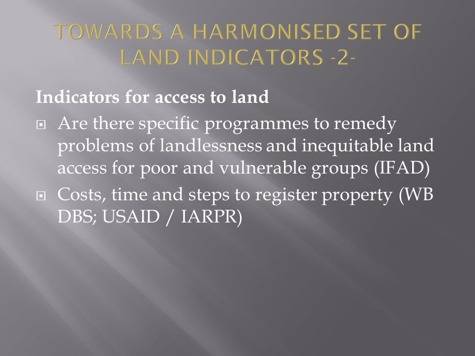 Indicators for access to land Are there specific programmes to remedy problems of landlessness and inequitable land access for poor and vulnerable groups (IFAD) Costs, time and steps to register property (WB DBS; USAID / IARPR)