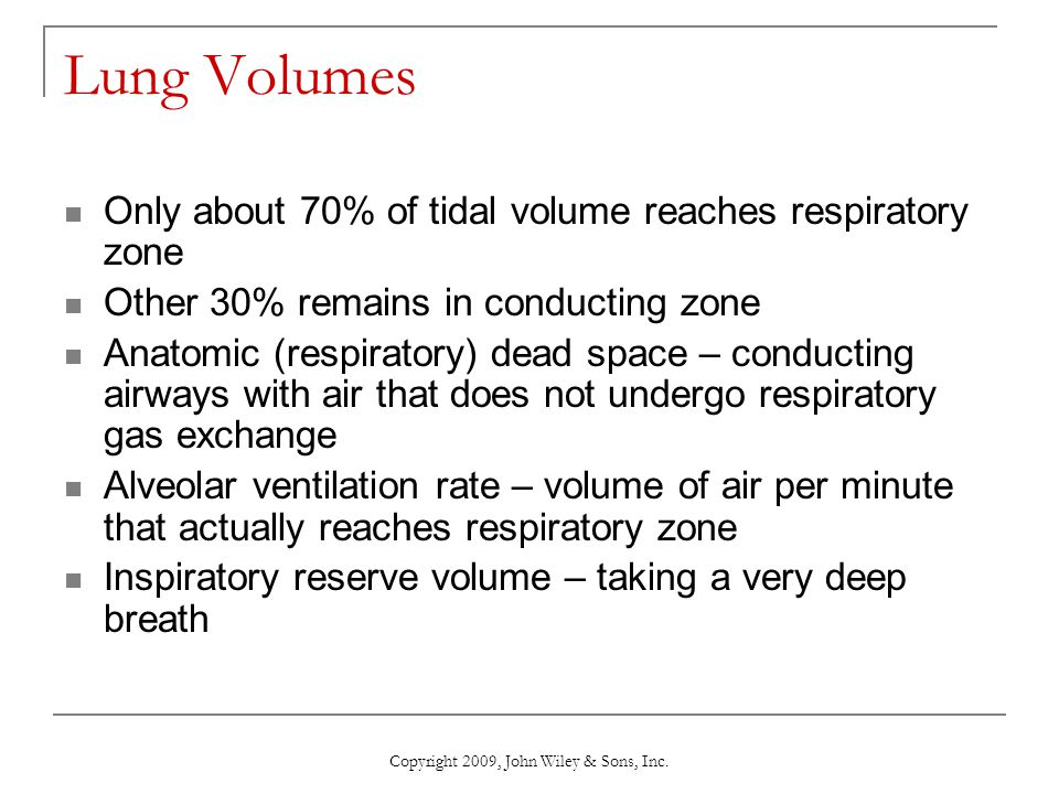 Copyright 2009, John Wiley & Sons, Inc. Lung Volumes Only about 70% of tidal volume reaches respiratory zone Other 30% remains in conducting zone Anat
