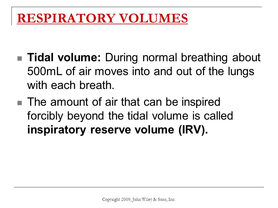 RESPIRATORY VOLUMES Tidal volume: During normal breathing about 500mL of air moves into and out of the lungs with each breath. The amount of air that
