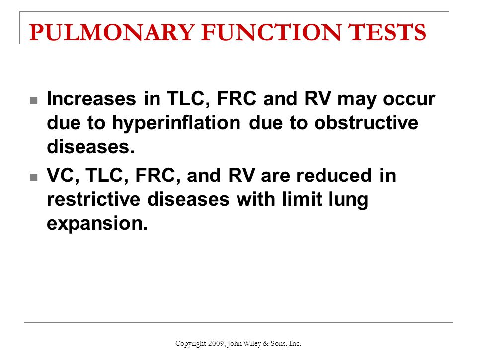 PULMONARY FUNCTION TESTS Increases in TLC, FRC and RV may occur due to hyperinflation due to obstructive diseases. VC, TLC, FRC, and RV are reduced in