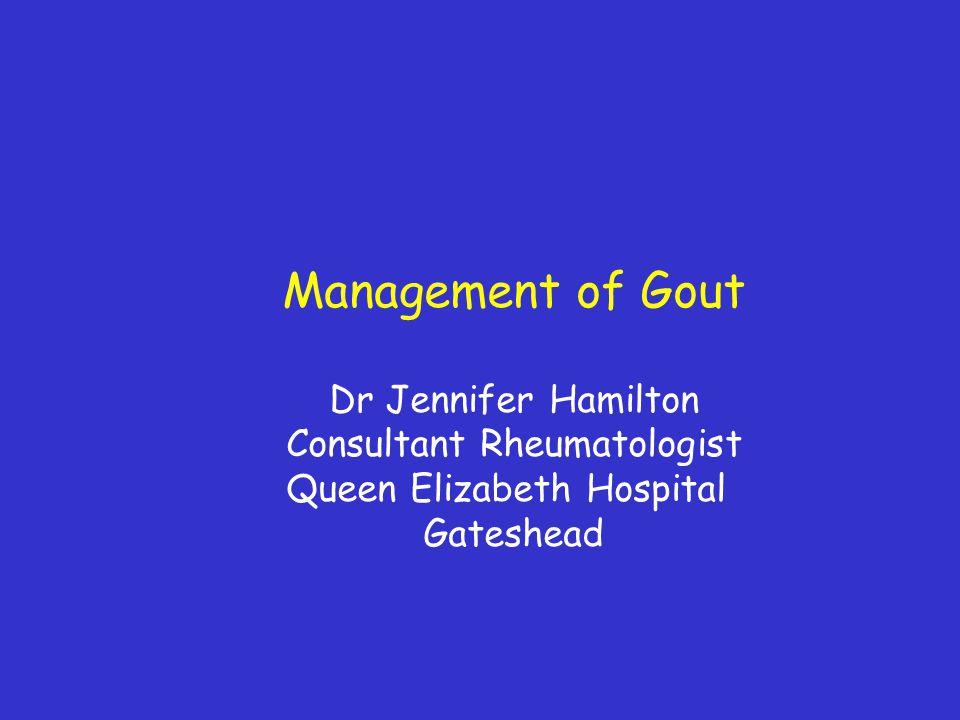 Management of Gout Dr Jennifer Hamilton Consultant Rheumatologist Queen Elizabeth Hospital Gateshead