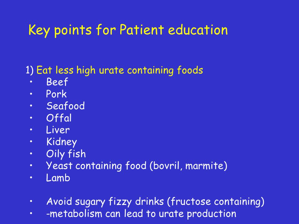 1) Eat less high urate containing foods Beef Pork Seafood Offal Liver Kidney Oily fish Yeast containing food (bovril, marmite) Lamb Avoid sugary fizzy
