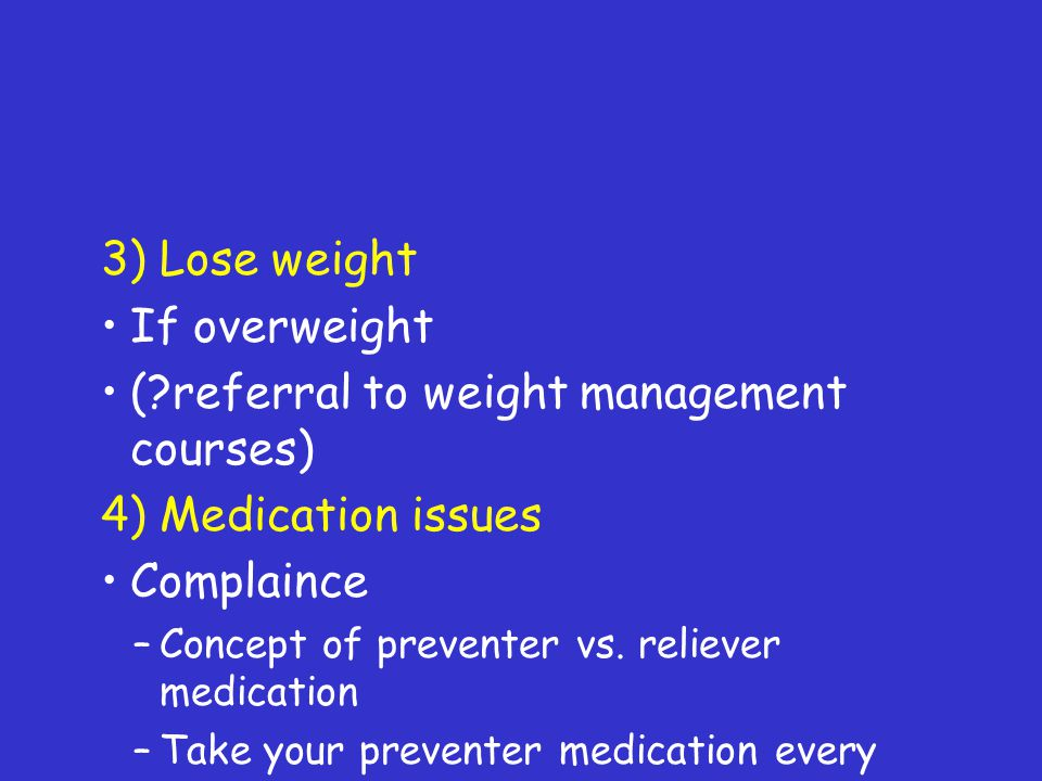 3) Lose weight If overweight (?referral to weight management courses) 4) Medication issues Complaince –Concept of preventer vs. reliever medication –T