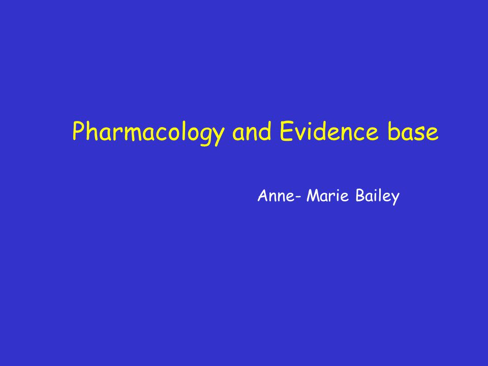 Pharmacology and Evidence base Anne- Marie Bailey