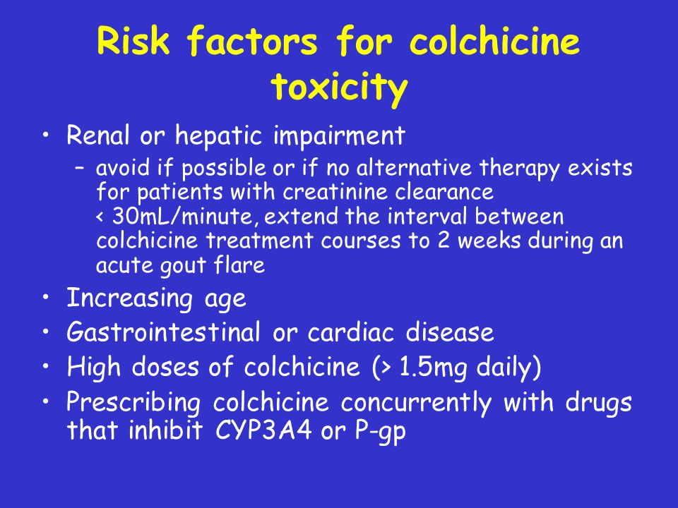 Risk factors for colchicine toxicity Renal or hepatic impairment –avoid if possible or if no alternative therapy exists for patients with creatinine c