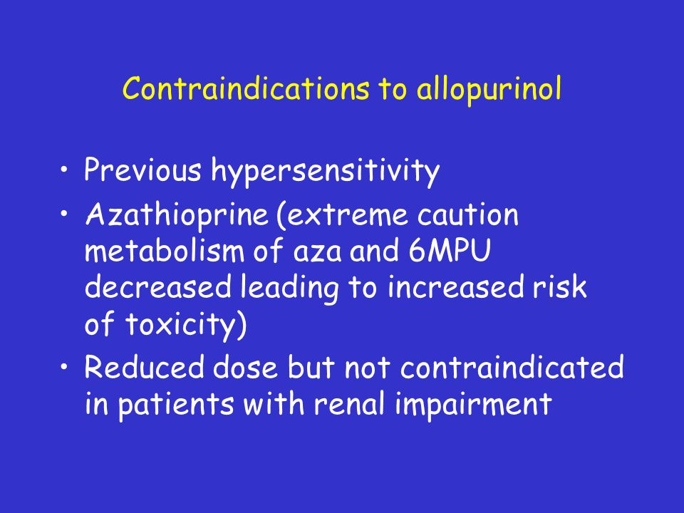 Contraindications to allopurinol Previous hypersensitivity Azathioprine (extreme caution metabolism of aza and 6MPU decreased leading to increased ris