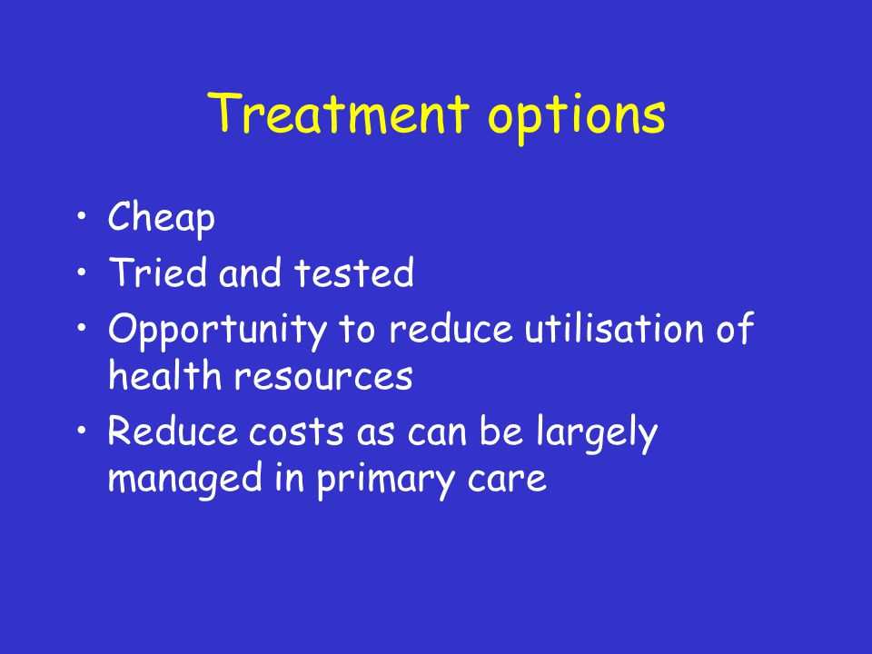 Treatment options Cheap Tried and tested Opportunity to reduce utilisation of health resources Reduce costs as can be largely managed in primary care