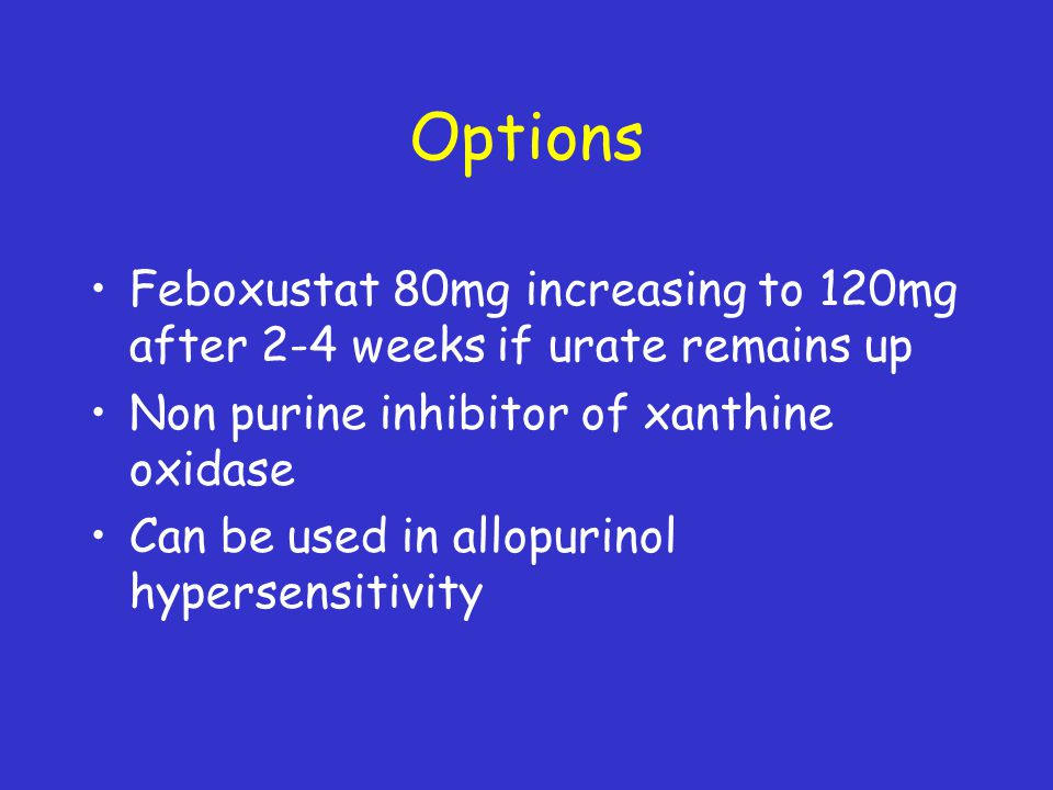 Options Feboxustat 80mg increasing to 120mg after 2-4 weeks if urate remains up Non purine inhibitor of xanthine oxidase Can be used in allopurinol hy