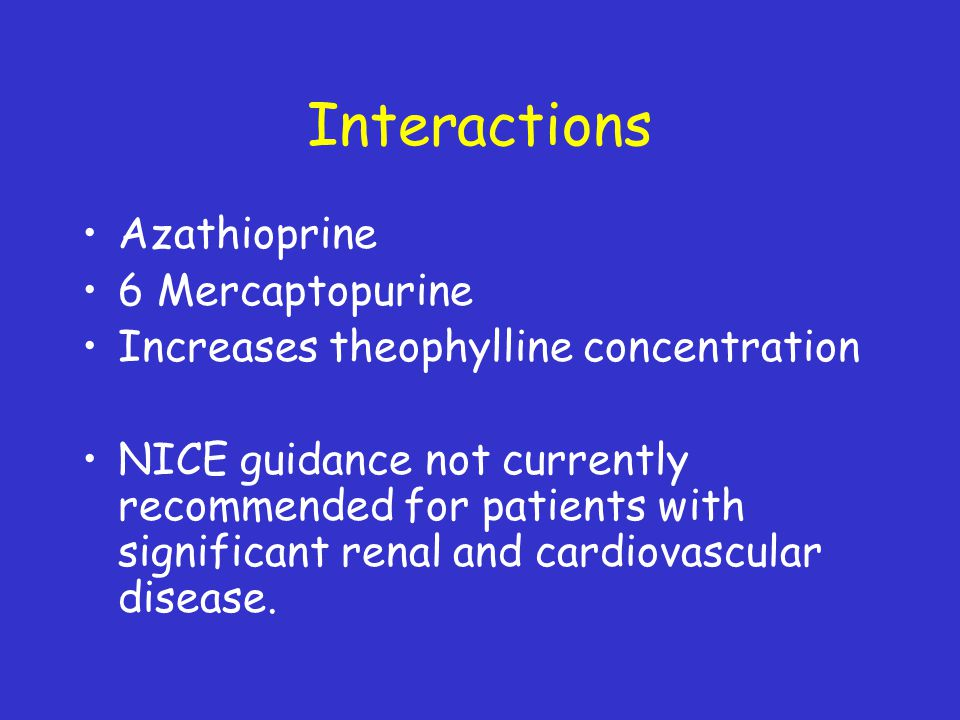 Interactions Azathioprine 6 Mercaptopurine Increases theophylline concentration NICE guidance not currently recommended for patients with significant