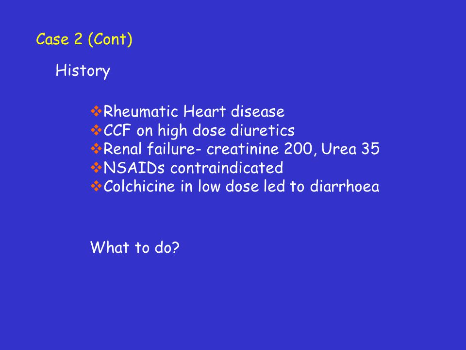 History Rheumatic Heart disease CCF on high dose diuretics Renal failure- creatinine 200, Urea 35 NSAIDs contraindicated Colchicine in low dose led to