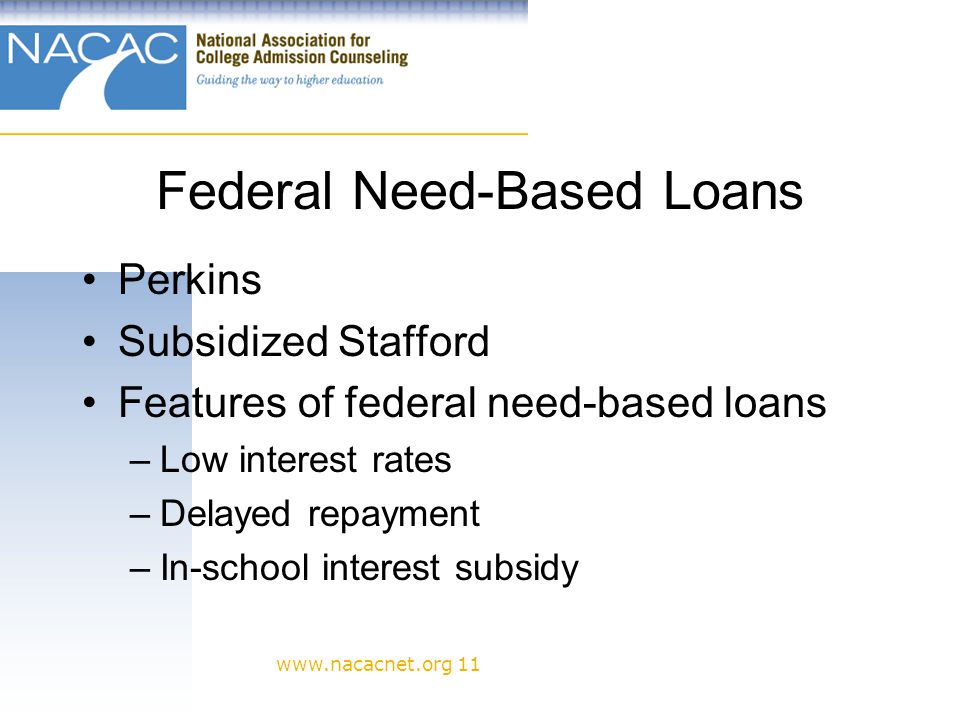 www.nacacnet.org 11 Federal Need-Based Loans Perkins Subsidized Stafford Features of federal need-based loans –Low interest rates –Delayed repayment –In-school interest subsidy