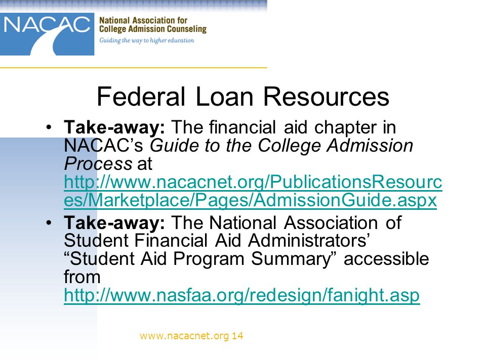 www.nacacnet.org 14 Federal Loan Resources Take-away: The financial aid chapter in NACACs Guide to the College Admission Process at http://www.nacacnet.org/PublicationsResourc es/Marketplace/Pages/AdmissionGuide.aspx http://www.nacacnet.org/PublicationsResourc es/Marketplace/Pages/AdmissionGuide.aspx Take-away: The National Association of Student Financial Aid Administrators Student Aid Program Summary accessible from http://www.nasfaa.org/redesign/fanight.asp http://www.nasfaa.org/redesign/fanight.asp