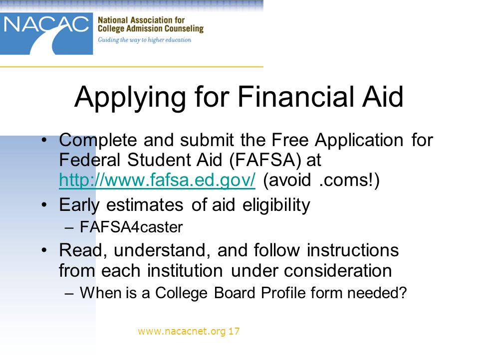 www.nacacnet.org 17 Applying for Financial Aid Complete and submit the Free Application for Federal Student Aid (FAFSA) at http://www.fafsa.ed.gov/ (avoid.coms!) http://www.fafsa.ed.gov/ Early estimates of aid eligibility –FAFSA4caster Read, understand, and follow instructions from each institution under consideration –When is a College Board Profile form needed