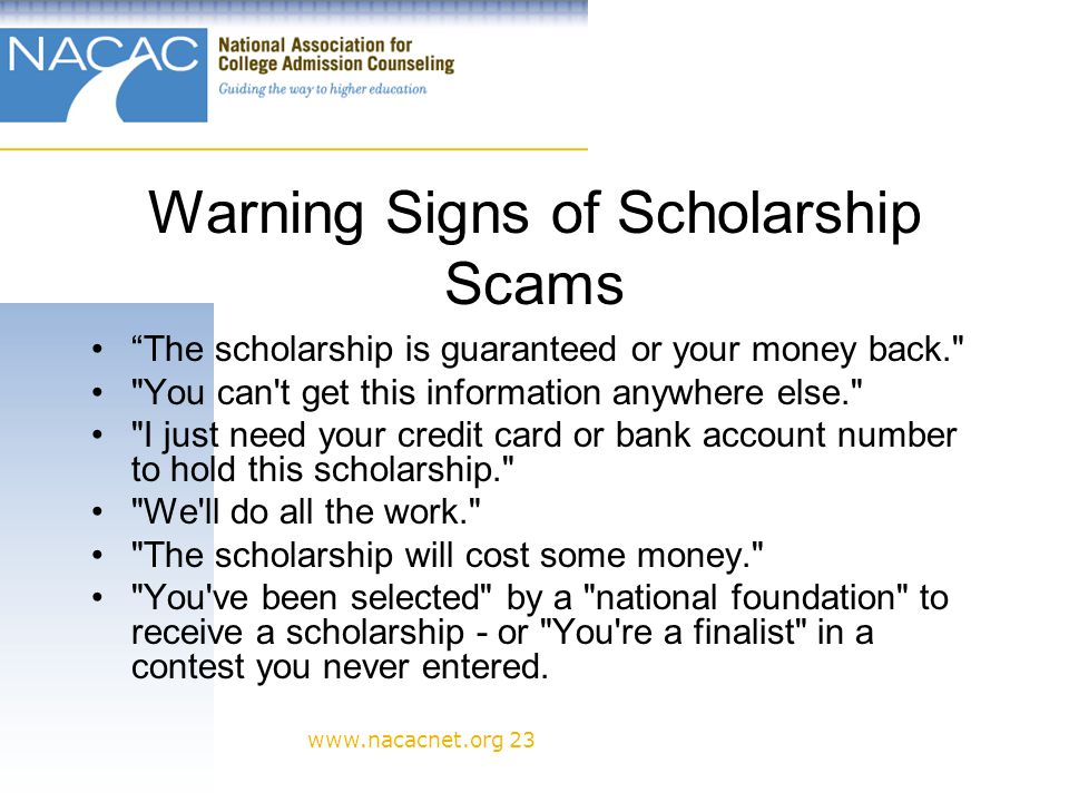 www.nacacnet.org 23 Warning Signs of Scholarship Scams The scholarship is guaranteed or your money back. You can t get this information anywhere else. I just need your credit card or bank account number to hold this scholarship. We ll do all the work. The scholarship will cost some money. You ve been selected by a national foundation to receive a scholarship - or You re a finalist in a contest you never entered.