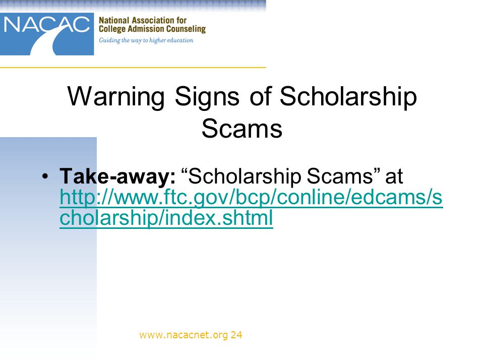 www.nacacnet.org 24 Warning Signs of Scholarship Scams Take-away: Scholarship Scams at http://www.ftc.gov/bcp/conline/edcams/s cholarship/index.shtml http://www.ftc.gov/bcp/conline/edcams/s cholarship/index.shtml