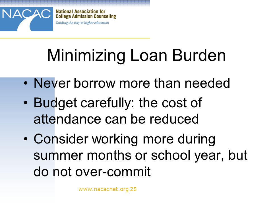 www.nacacnet.org 28 Minimizing Loan Burden Never borrow more than needed Budget carefully: the cost of attendance can be reduced Consider working more during summer months or school year, but do not over-commit