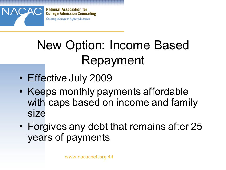 www.nacacnet.org 44 New Option: Income Based Repayment Effective July 2009 Keeps monthly payments affordable with caps based on income and family size Forgives any debt that remains after 25 years of payments